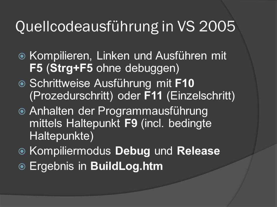Quellcodeausführung in VS 2005  Kompilieren, Linken und Ausführen mit F5 (Strg+F5 ohne debuggen)  Schrittweise Ausführung mit F10 (Prozedurschritt) oder F11 (Einzelschritt)  Anhalten der Programmausführung mittels Haltepunkt F9 (incl.