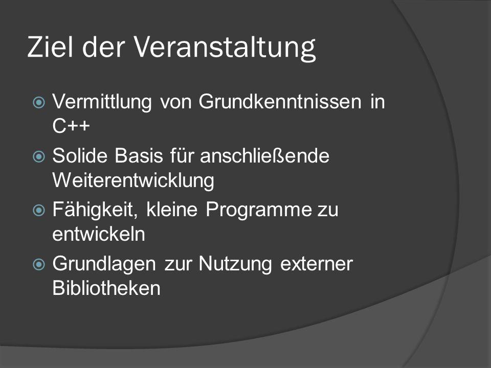 Ziel der Veranstaltung  Vermittlung von Grundkenntnissen in C++  Solide Basis für anschließende Weiterentwicklung  Fähigkeit, kleine Programme zu entwickeln  Grundlagen zur Nutzung externer Bibliotheken