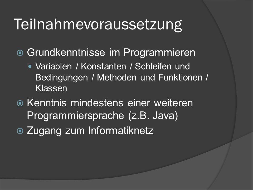 Teilnahmevoraussetzung  Grundkenntnisse im Programmieren Variablen / Konstanten / Schleifen und Bedingungen / Methoden und Funktionen / Klassen  Kenntnis mindestens einer weiteren Programmiersprache (z.B.
