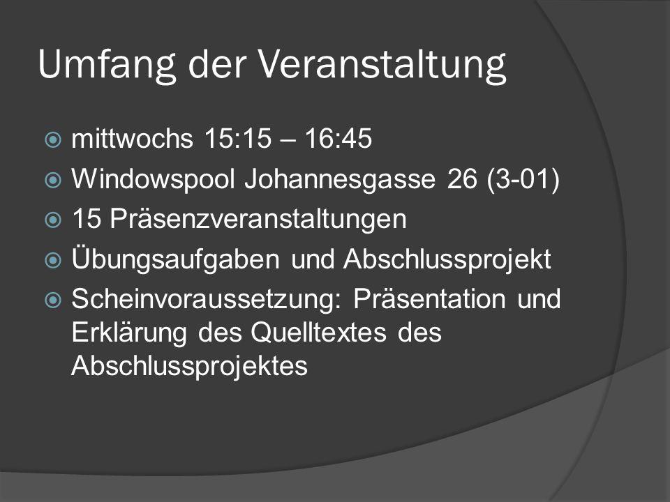 Umfang der Veranstaltung  mittwochs 15:15 – 16:45  Windowspool Johannesgasse 26 (3-01)  15 Präsenzveranstaltungen  Übungsaufgaben und Abschlussprojekt  Scheinvoraussetzung: Präsentation und Erklärung des Quelltextes des Abschlussprojektes