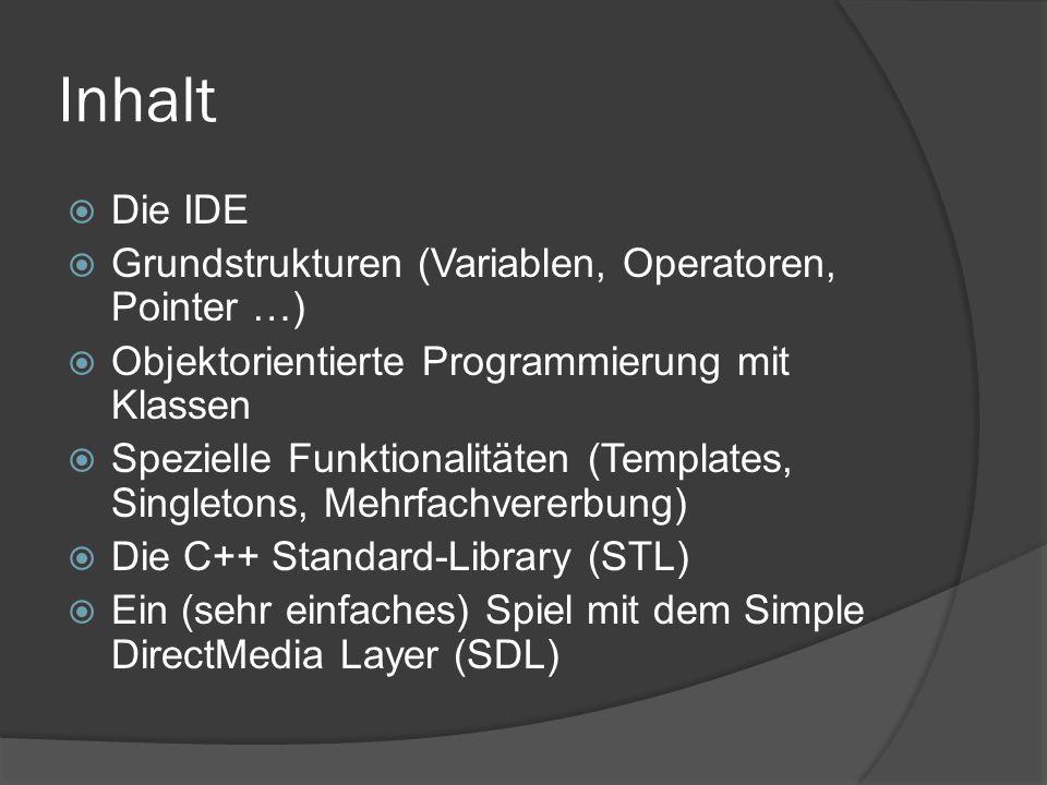 Inhalt  Die IDE  Grundstrukturen (Variablen, Operatoren, Pointer …)  Objektorientierte Programmierung mit Klassen  Spezielle Funktionalitäten (Templates, Singletons, Mehrfachvererbung)  Die C++ Standard-Library (STL)  Ein (sehr einfaches) Spiel mit dem Simple DirectMedia Layer (SDL)