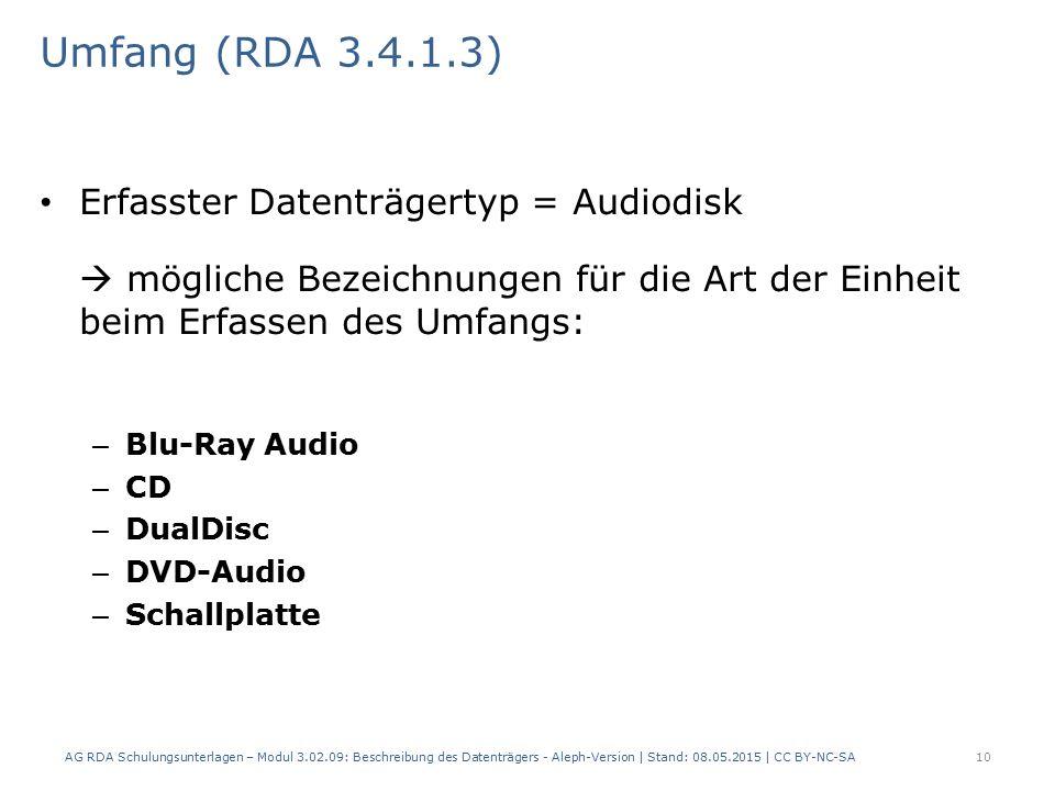Umfang (RDA 3.4.1.3) Erfasster Datenträgertyp = Audiodisk  mögliche Bezeichnungen für die Art der Einheit beim Erfassen des Umfangs: – Blu-Ray Audio – CD – DualDisc – DVD-Audio – Schallplatte AG RDA Schulungsunterlagen – Modul 3.02.09: Beschreibung des Datenträgers - Aleph-Version | Stand: 08.05.2015 | CC BY-NC-SA10