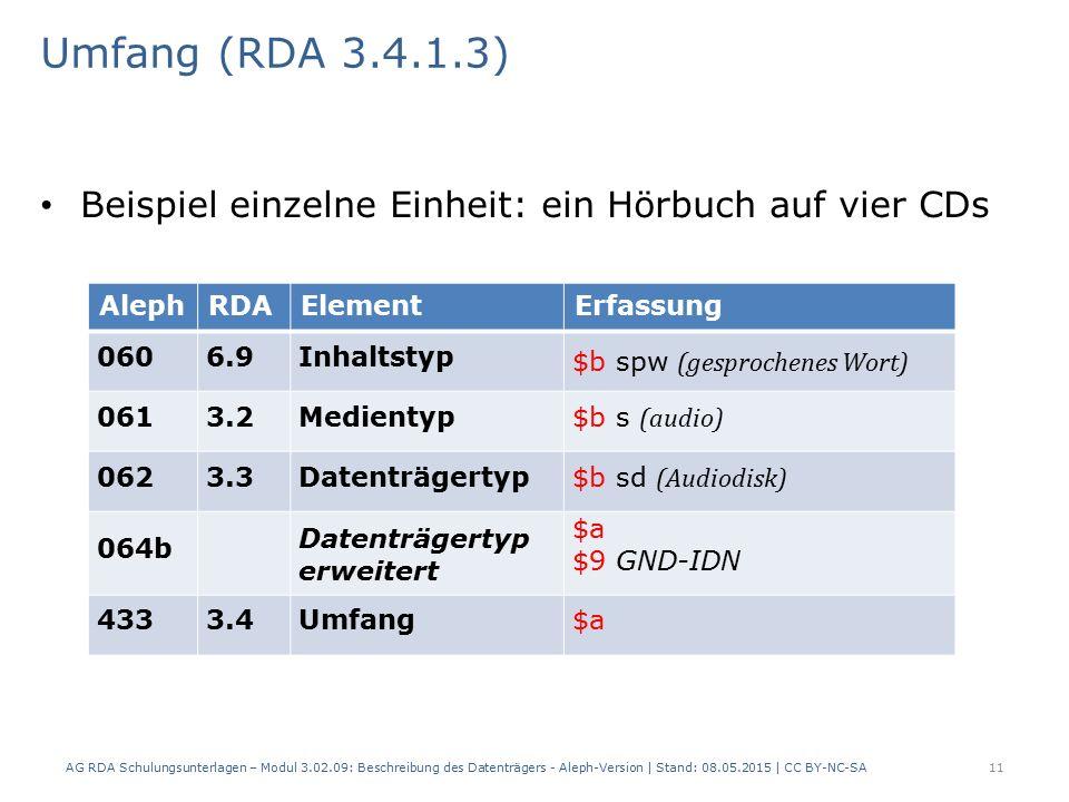 Umfang (RDA 3.4.1.3) Beispiel einzelne Einheit: ein Hörbuch auf vier CDs AlephRDAElementErfassung 0606.9Inhaltstyp $b spw (gesprochenes Wort) 0613.2Medientyp $b s (audio) 0623.3Datenträgertyp $b sd (Audiodisk) 064b Datenträgertyp erweitert $a $9 GND-IDN 4333.4Umfang$a AG RDA Schulungsunterlagen – Modul 3.02.09: Beschreibung des Datenträgers - Aleph-Version | Stand: 08.05.2015 | CC BY-NC-SA11