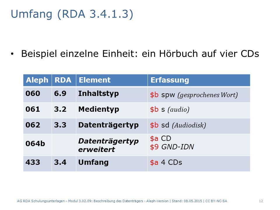 Umfang (RDA 3.4.1.3) Beispiel einzelne Einheit: ein Hörbuch auf vier CDs AlephRDAElementErfassung 0606.9Inhaltstyp $b spw (gesprochenes Wort) 0613.2Medientyp $b s (audio) 0623.3Datenträgertyp $b sd (Audiodisk) 064b Datenträgertyp erweitert $a CD $9 GND-IDN 4333.4Umfang$a 4 CDs AG RDA Schulungsunterlagen – Modul 3.02.09: Beschreibung des Datenträgers - Aleph-Version | Stand: 08.05.2015 | CC BY-NC-SA12
