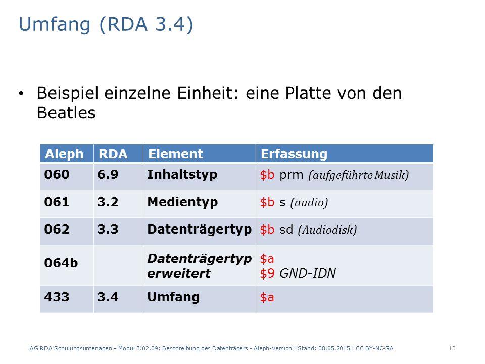 Umfang (RDA 3.4) Beispiel einzelne Einheit: eine Platte von den Beatles AlephRDAElementErfassung 0606.9Inhaltstyp $b prm (aufgeführte Musik) 0613.2Medientyp $b s (audio) 0623.3Datenträgertyp $b sd (Audiodisk) 064b Datenträgertyp erweitert $a $9 GND-IDN 4333.4Umfang$a AG RDA Schulungsunterlagen – Modul 3.02.09: Beschreibung des Datenträgers - Aleph-Version | Stand: 08.05.2015 | CC BY-NC-SA13