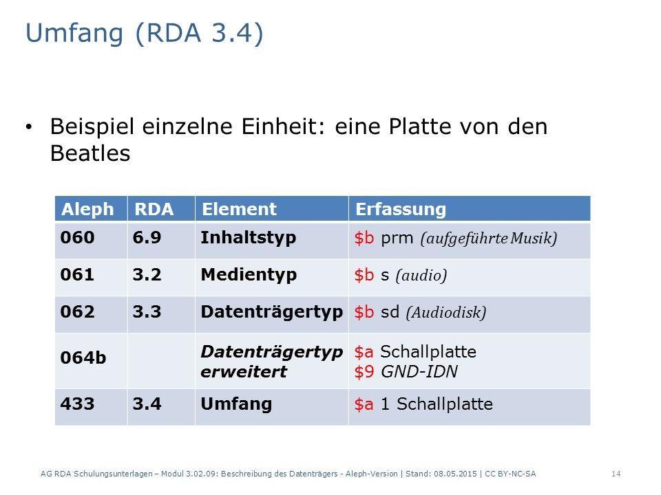Umfang (RDA 3.4) Beispiel einzelne Einheit: eine Platte von den Beatles AlephRDAElementErfassung 0606.9Inhaltstyp $b prm (aufgeführte Musik) 0613.2Medientyp $b s (audio) 0623.3Datenträgertyp $b sd (Audiodisk) 064b Datenträgertyp erweitert $a Schallplatte $9 GND-IDN 4333.4Umfang$a 1 Schallplatte AG RDA Schulungsunterlagen – Modul 3.02.09: Beschreibung des Datenträgers - Aleph-Version | Stand: 08.05.2015 | CC BY-NC-SA14