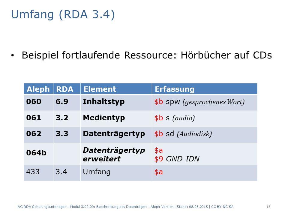 Umfang (RDA 3.4) Beispiel fortlaufende Ressource: Hörbücher auf CDs AlephRDAElementErfassung 0606.9Inhaltstyp $b spw (gesprochenes Wort) 0613.2Medientyp $b s (audio) 0623.3Datenträgertyp $b sd (Audiodisk) 064b Datenträgertyp erweitert $a $9 GND-IDN 4333.4Umfang$a AG RDA Schulungsunterlagen – Modul 3.02.09: Beschreibung des Datenträgers - Aleph-Version | Stand: 08.05.2015 | CC BY-NC-SA15