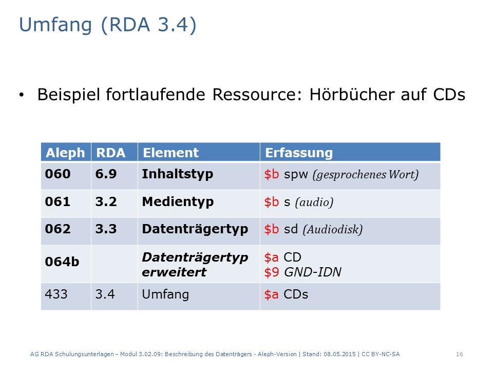 Umfang (RDA 3.4) Beispiel fortlaufende Ressource: Hörbücher auf CDs AlephRDAElementErfassung 0606.9Inhaltstyp $b spw (gesprochenes Wort) 0613.2Medientyp $b s (audio) 0623.3Datenträgertyp $b sd (Audiodisk) 064b Datenträgertyp erweitert $a CD $9 GND-IDN 4333.4Umfang$a CDs AG RDA Schulungsunterlagen – Modul 3.02.09: Beschreibung des Datenträgers - Aleph-Version | Stand: 08.05.2015 | CC BY-NC-SA16