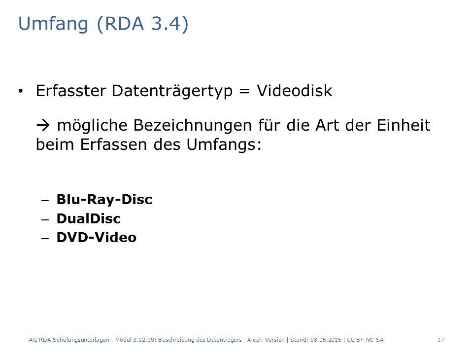 Umfang (RDA 3.4) Erfasster Datenträgertyp = Videodisk  mögliche Bezeichnungen für die Art der Einheit beim Erfassen des Umfangs: – Blu-Ray-Disc – DualDisc – DVD-Video AG RDA Schulungsunterlagen – Modul 3.02.09: Beschreibung des Datenträgers - Aleph-Version | Stand: 08.05.2015 | CC BY-NC-SA17