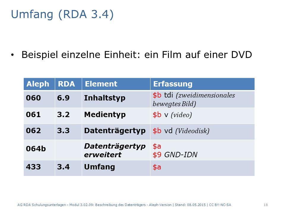 Umfang (RDA 3.4) Beispiel einzelne Einheit: ein Film auf einer DVD AlephRDAElementErfassung 0606.9Inhaltstyp $b tdi (zweidimensionales bewegtes Bild) 0613.2Medientyp $b v (video) 0623.3Datenträgertyp $b vd (Videodisk) 064b Datenträgertyp erweitert $a $9 GND-IDN 4333.4Umfang$a AG RDA Schulungsunterlagen – Modul 3.02.09: Beschreibung des Datenträgers - Aleph-Version | Stand: 08.05.2015 | CC BY-NC-SA18