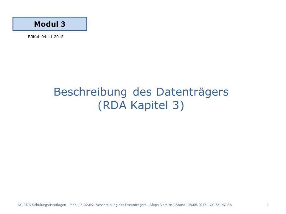 Modul 3 Beschreibung des Datenträgers (RDA Kapitel 3) AG RDA Schulungsunterlagen – Modul 3.02.09: Beschreibung des Datenträgers - Aleph-Version | Stand: 08.05.2015 | CC BY-NC-SA2 B3Kat 04.11.2015