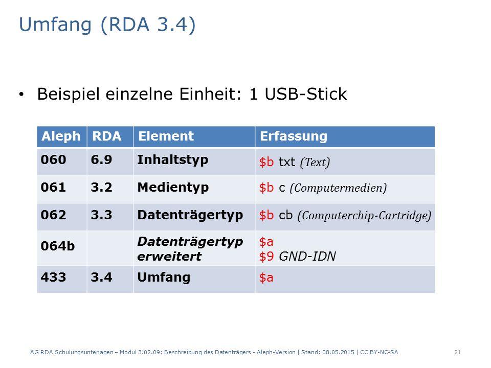 Umfang (RDA 3.4) Beispiel einzelne Einheit: 1 USB-Stick AlephRDAElementErfassung 0606.9Inhaltstyp $b txt (Text) 0613.2Medientyp $b c (Computermedien) 0623.3Datenträgertyp $b cb (Computerchip-Cartridge) 064b Datenträgertyp erweitert $a $9 GND-IDN 4333.4Umfang$a AG RDA Schulungsunterlagen – Modul 3.02.09: Beschreibung des Datenträgers - Aleph-Version | Stand: 08.05.2015 | CC BY-NC-SA21
