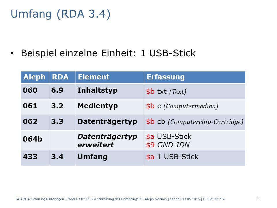 Umfang (RDA 3.4) Beispiel einzelne Einheit: 1 USB-Stick AlephRDAElementErfassung 0606.9Inhaltstyp $b txt (Text) 0613.2Medientyp $b c (Computermedien) 0623.3Datenträgertyp $b cb (Computerchip-Cartridge) 064b Datenträgertyp erweitert $a USB-Stick $9 GND-IDN 4333.4Umfang$a 1 USB-Stick AG RDA Schulungsunterlagen – Modul 3.02.09: Beschreibung des Datenträgers - Aleph-Version | Stand: 08.05.2015 | CC BY-NC-SA22