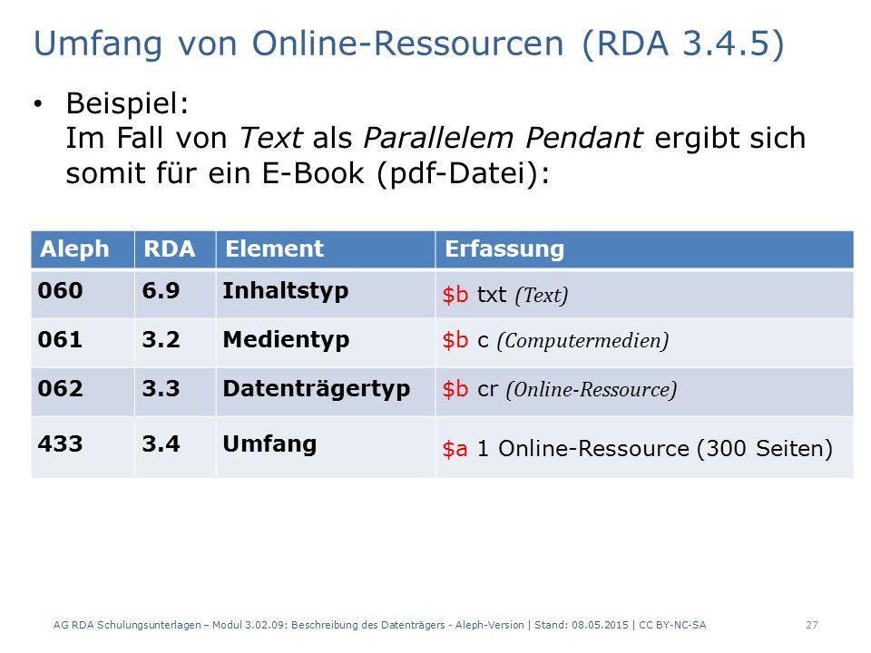 Umfang von Online-Ressourcen (RDA 3.4.5) Beispiel: Im Fall von Text als Parallelem Pendant ergibt sich somit für ein E-Book (pdf-Datei): AlephRDAElementErfassung 0606.9Inhaltstyp $b txt (Text) 0613.2Medientyp $b c (Computermedien) 0623.3Datenträgertyp $b cr (Online-Ressource) 4333.4Umfang $a 1 Online-Ressource (300 Seiten) AG RDA Schulungsunterlagen – Modul 3.02.09: Beschreibung des Datenträgers - Aleph-Version | Stand: 08.05.2015 | CC BY-NC-SA27