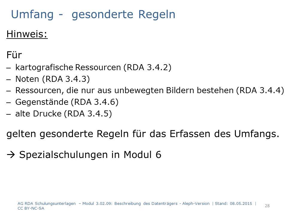28 Umfang - gesonderte Regeln Hinweis: Für – kartografische Ressourcen (RDA 3.4.2) – Noten (RDA 3.4.3) – Ressourcen, die nur aus unbewegten Bildern bestehen (RDA 3.4.4) – Gegenstände (RDA 3.4.6) – alte Drucke (RDA 3.4.5) gelten gesonderte Regeln für das Erfassen des Umfangs.