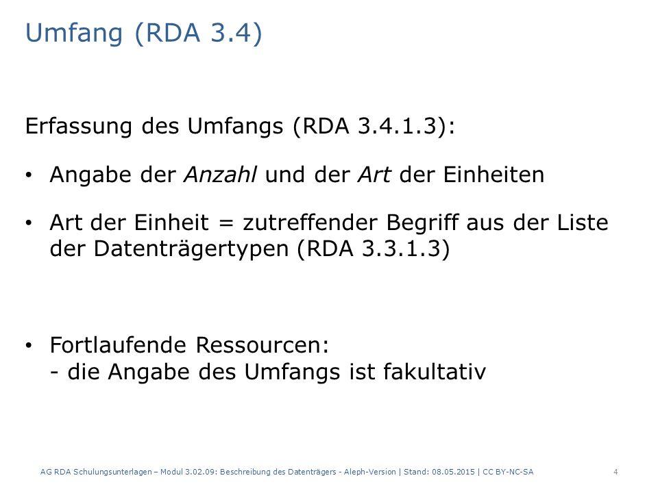 Umfang (RDA 3.4) Erfassung des Umfangs (RDA 3.4.1.3): Angabe der Anzahl und der Art der Einheiten Art der Einheit = zutreffender Begriff aus der Liste der Datenträgertypen (RDA 3.3.1.3) Fortlaufende Ressourcen: - die Angabe des Umfangs ist fakultativ AG RDA Schulungsunterlagen – Modul 3.02.09: Beschreibung des Datenträgers - Aleph-Version | Stand: 08.05.2015 | CC BY-NC-SA4