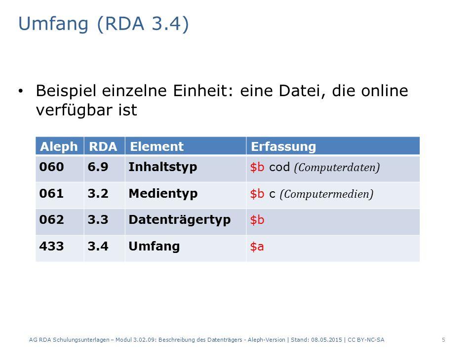 Umfang (RDA 3.4) Beispiel einzelne Einheit: eine Datei, die online verfügbar ist AlephRDAElementErfassung 0606.9Inhaltstyp $b cod (Computerdaten) 0613.2Medientyp $b c (Computermedien) 0623.3Datenträgertyp $b 4333.4Umfang$a AG RDA Schulungsunterlagen – Modul 3.02.09: Beschreibung des Datenträgers - Aleph-Version | Stand: 08.05.2015 | CC BY-NC-SA5