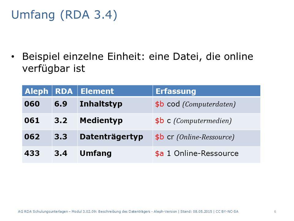 Umfang (RDA 3.4) Beispiel einzelne Einheit: eine Datei, die online verfügbar ist AlephRDAElementErfassung 0606.9Inhaltstyp $b cod (Computerdaten) 0613.2Medientyp $b c (Computermedien) 0623.3Datenträgertyp $b cr (Online-Ressource) 4333.4Umfang$a 1 Online-Ressource AG RDA Schulungsunterlagen – Modul 3.02.09: Beschreibung des Datenträgers - Aleph-Version | Stand: 08.05.2015 | CC BY-NC-SA6