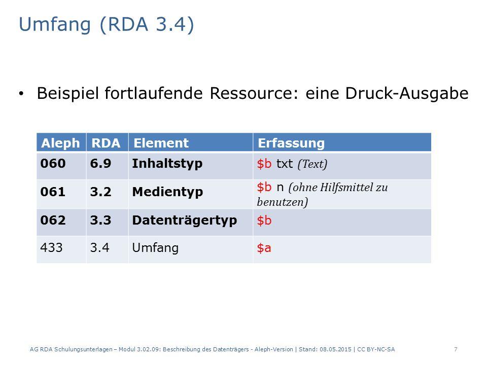 Umfang (RDA 3.4) Beispiel fortlaufende Ressource: eine Druck-Ausgabe AlephRDAElementErfassung 0606.9Inhaltstyp $b txt (Text) 0613.2Medientyp $b n (ohne Hilfsmittel zu benutzen) 0623.3Datenträgertyp $b 4333.4Umfang$a AG RDA Schulungsunterlagen – Modul 3.02.09: Beschreibung des Datenträgers - Aleph-Version | Stand: 08.05.2015 | CC BY-NC-SA7