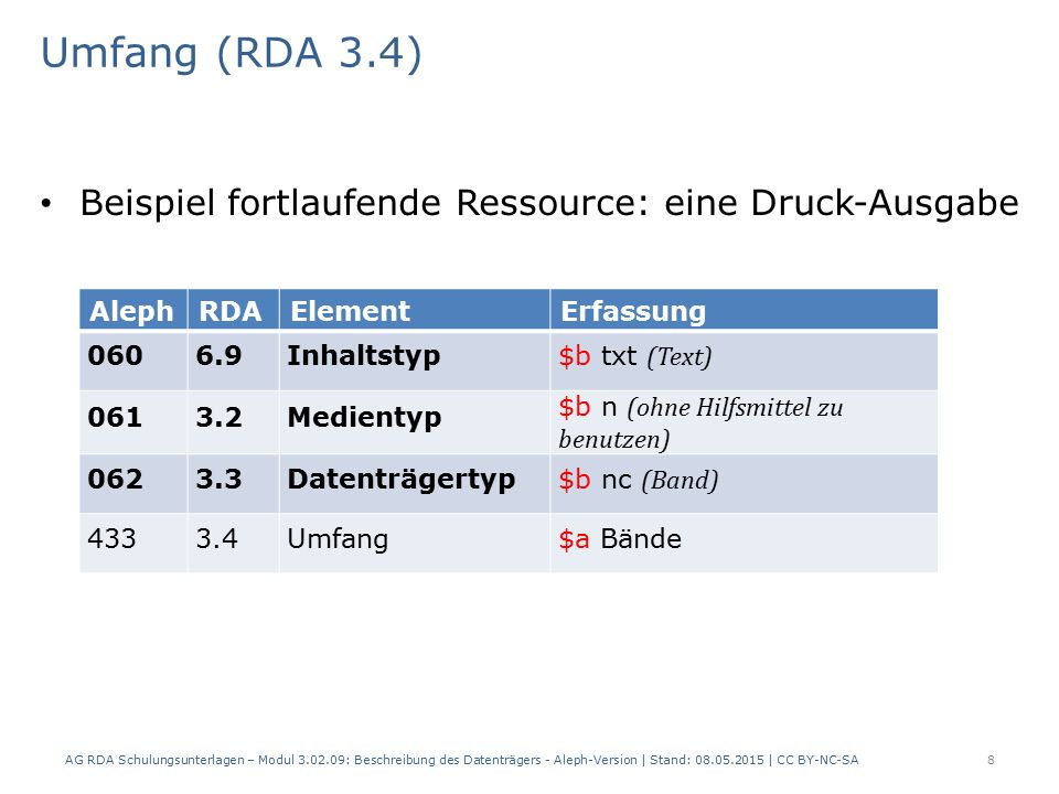 Umfang (RDA 3.4) Beispiel fortlaufende Ressource: eine Druck-Ausgabe AlephRDAElementErfassung 0606.9Inhaltstyp $b txt (Text) 0613.2Medientyp $b n (ohne Hilfsmittel zu benutzen) 0623.3Datenträgertyp $b nc (Band) 4333.4Umfang$a Bände AG RDA Schulungsunterlagen – Modul 3.02.09: Beschreibung des Datenträgers - Aleph-Version | Stand: 08.05.2015 | CC BY-NC-SA8