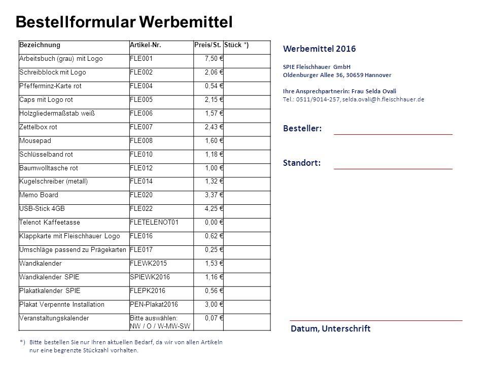 Bestellformular Werbemittel Besteller: Werbemittel 2016 SPIE Fleischhauer GmbH Oldenburger Allee 36, 30659 Hannover Ihre Ansprechpartnerin: Frau Selda Ovali Tel.: 0511/9014-257, selda.ovali@h.fleischhauer.de Datum, Unterschrift Standort: *)Bitte bestellen Sie nur Ihren aktuellen Bedarf, da wir von allen Artikeln nur eine begrenzte Stückzahl vorhalten.