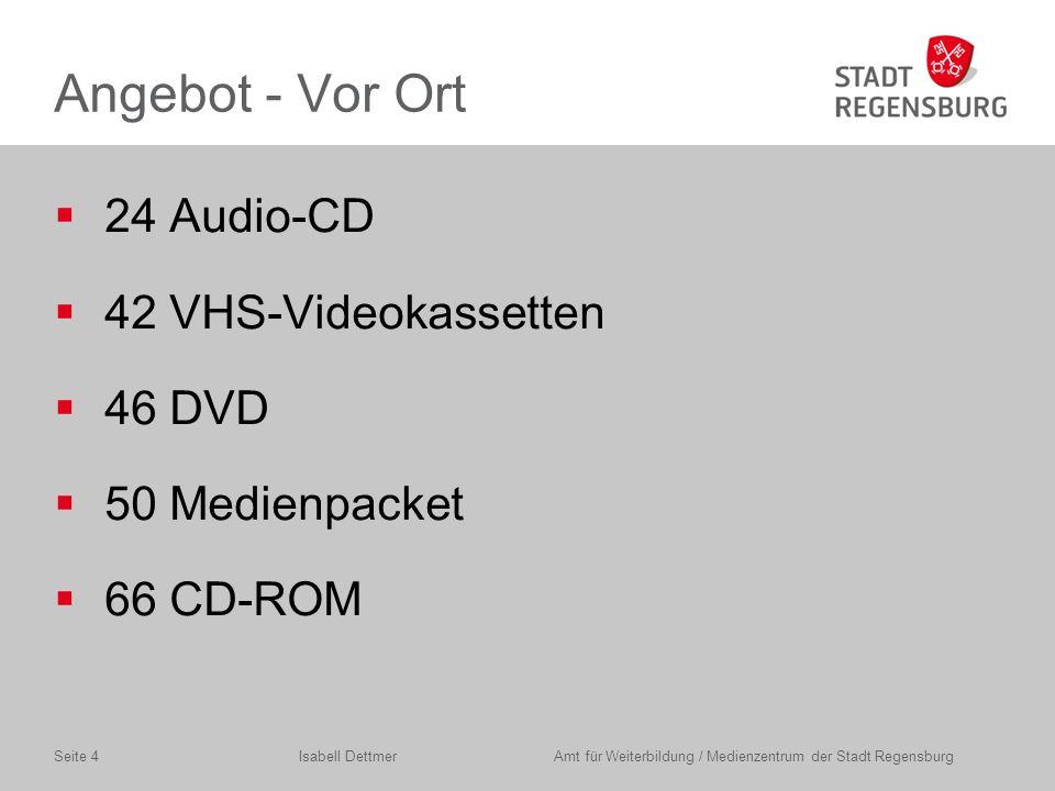 Angebot- Vor Ort  24 Audio-CD  42 VHS-Videokassetten  46 DVD  50 Medienpacket  66 CD-ROM Isabell Dettmer Amt für Weiterbildung / Medienzentrum der Stadt RegensburgSeite 4