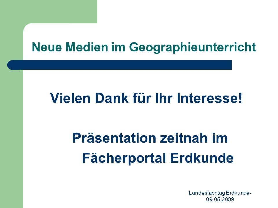 Landesfachtag Erdkunde- 09.05.2009 Neue Medien im Geographieunterricht Vielen Dank für Ihr Interesse.