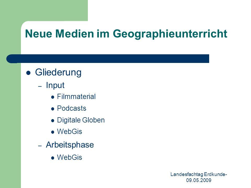 Landesfachtag Erdkunde- 09.05.2009 Neue Medien im Geographieunterricht Gliederung – Input Filmmaterial Podcasts Digitale Globen WebGis – Arbeitsphase WebGis