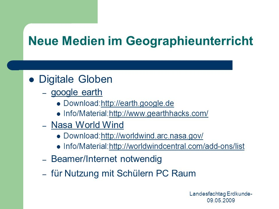 Landesfachtag Erdkunde- 09.05.2009 Neue Medien im Geographieunterricht Digitale Globen – google earth Download:http://earth.google.dehttp://earth.google.de Info/Material:http://www.gearthhacks.com/http://www.gearthhacks.com/ – Nasa World Wind Download:http://worldwind.arc.nasa.gov/http://worldwind.arc.nasa.gov/ Info/Material:http://worldwindcentral.com/add-ons/listhttp://worldwindcentral.com/add-ons/list – Beamer/Internet notwendig – für Nutzung mit Schülern PC Raum