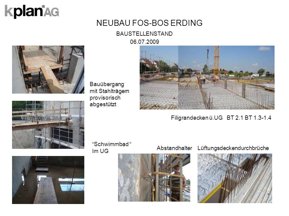NEUBAU FOS-BOS ERDING BAUSTELLENSTAND 06.07.2009 Filigrandecken ü.UG BT 2.1 BT 1.3-1.4 Abstandhalter Lüftungsdeckendurchbrüche Bauübergang mit Stahlträgern provisorisch abgestützt Schwimmbad Im UG