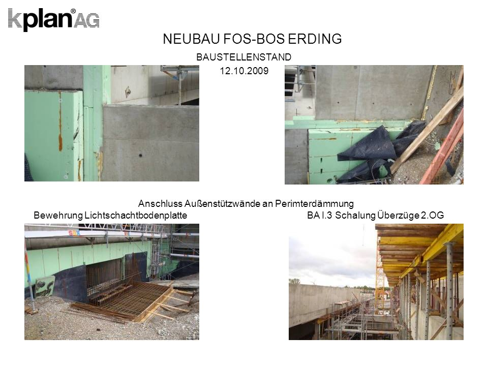 NEUBAU FOS-BOS ERDING BAUSTELLENSTAND 12.10.2009 Anschluss Außenstützwände an Perimterdämmung Bewehrung Lichtschachtbodenplatte BA I.3 Schalung Überzüge 2.OG