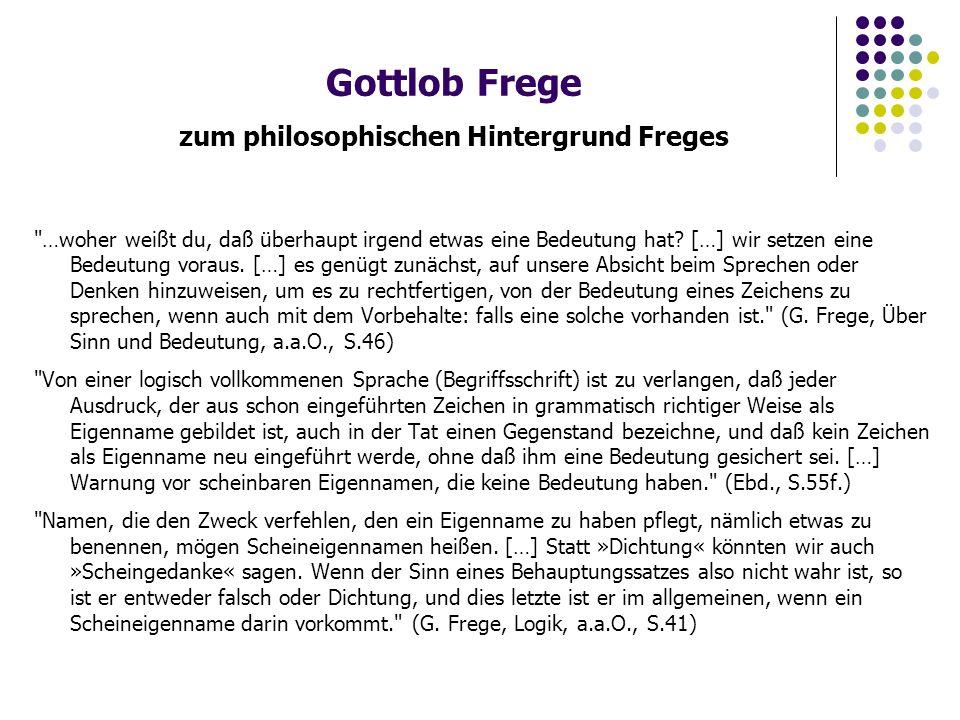 Gottlob Frege zum philosophischen Hintergrund Freges …woher weißt du, daß überhaupt irgend etwas eine Bedeutung hat.