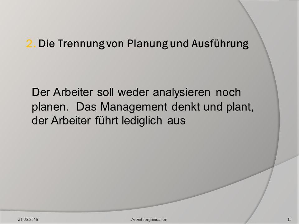 2. Die Trennung von Planung und Ausführung Der Arbeiter soll weder analysieren noch planen. Das Management denkt und plant, der Arbeiter führt ledigli