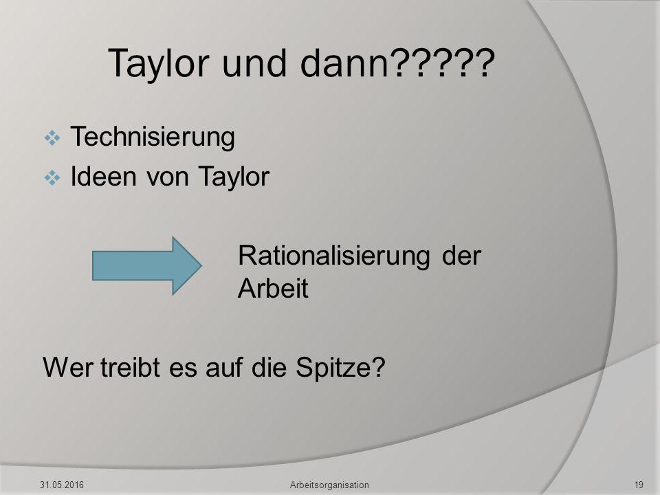 Taylor und dann?????  Technisierung  Ideen von Taylor Rationalisierung der Arbeit Wer treibt es auf die Spitze? 31.05.2016Arbeitsorganisation19