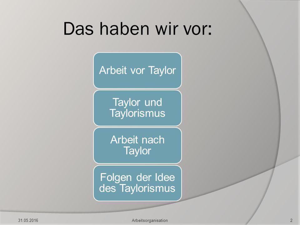 Das haben wir vor: Arbeit vor Taylor Taylor und Taylorismus Arbeit nach Taylor Folgen der Idee des Taylorismus 31.05.2016Arbeitsorganisation2
