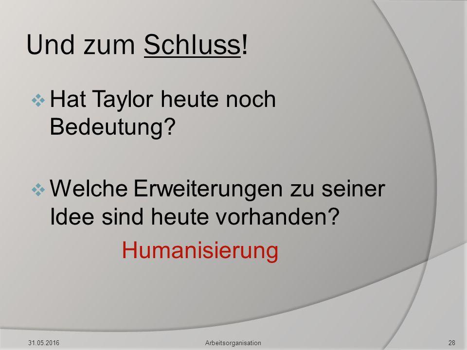 Und zum Schluss!  Hat Taylor heute noch Bedeutung?  Welche Erweiterungen zu seiner Idee sind heute vorhanden? Humanisierung 31.05.2016Arbeitsorganis