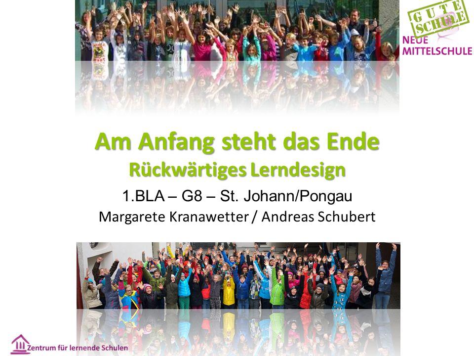 Am Anfang steht das Ende Rückwärtiges Lerndesign 1.BLA – G8 – St. Johann/Pongau Margarete Kranawetter / Andreas Schubert