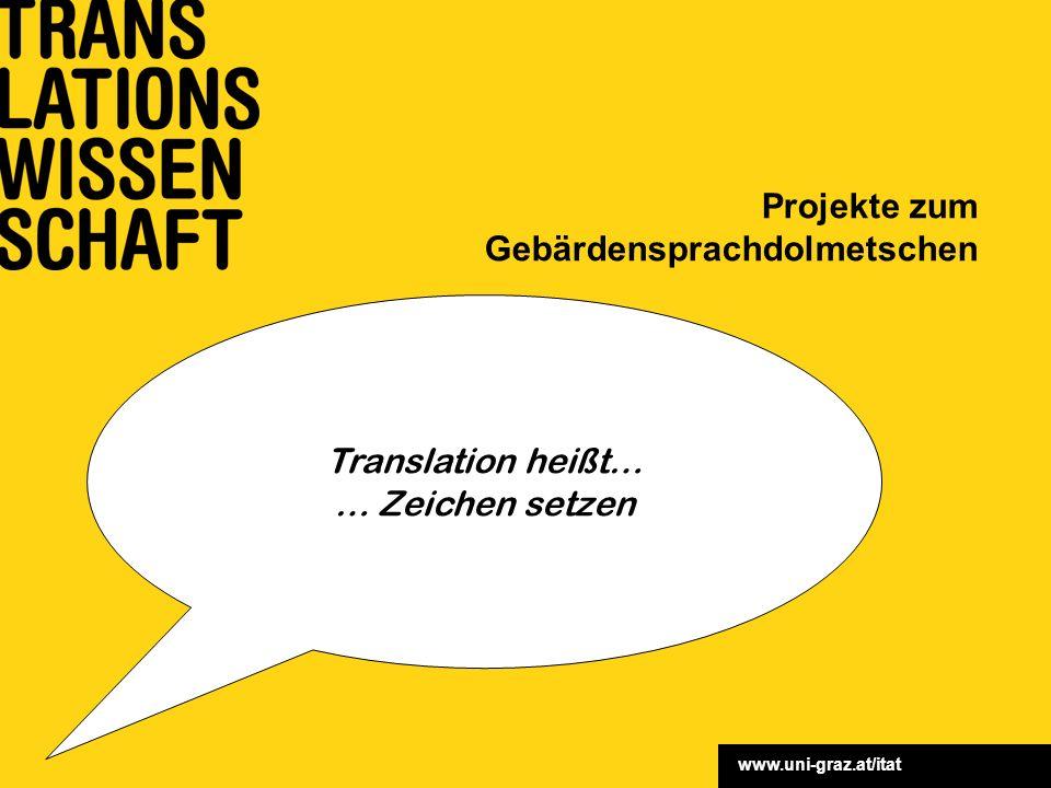 www.uni-graz.at/itat Projekte zum Gebärdensprachdolmetschen Translation heißt… … Zeichen setzen