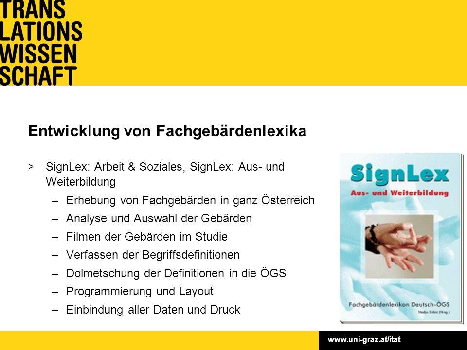 www.uni-graz.at/itat Entwicklung von Fachgebärdenlexika > Fördergeber: Bundessozialamt, Europäischer Sozialfonds, Land Steiermark > Fördersumme: 428.080,– > Laufzeit: 2004–2008 > Leitung: Ass.-Prof.