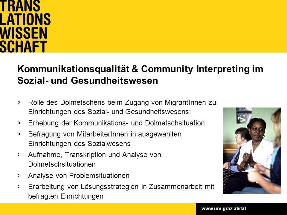 www.uni-graz.at/itat Kommunikationsqualität & Community Interpreting im Sozial- und Gesundheitswesen > Fördergeber: Zukunftsfonds (Land Stmk.) > Fördersumme: 75.000,– > Laufzeit: 2007–2009 > Leitung: o.Univ.-Prof.