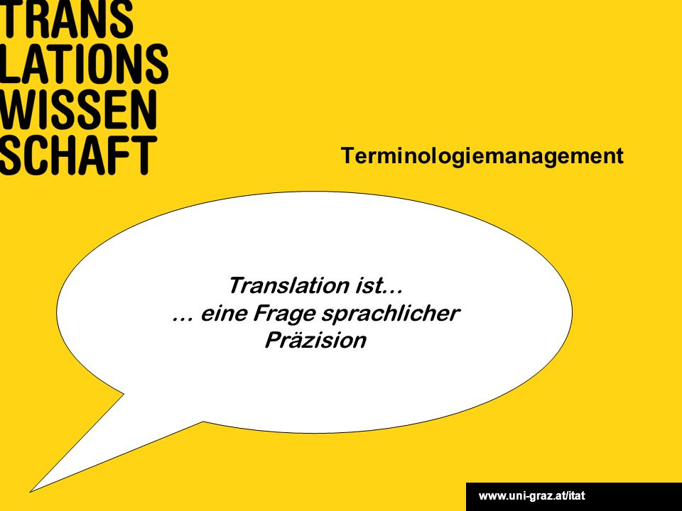 www.uni-graz.at/itat Terminologiemanagement Translation ist… … eine Frage sprachlicher Präzision