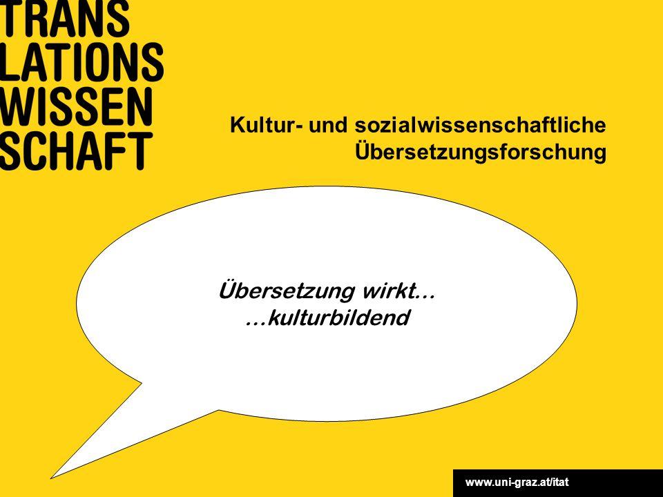 www.uni-graz.at/itat Kultur- und sozialwissenschaftliche Übersetzungsforschung Übersetzung wirkt… …kulturbildend