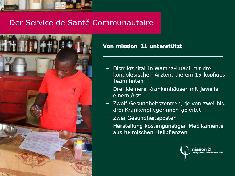 Der Service de Santé Communautaire Von mission 21 unterstützt –Distriktspital in Wamba-Luadi mit drei kongolesischen Ärzten, die ein 15-köpfiges Team leiten –Drei kleinere Krankenhäuser mit jeweils einem Arzt –Zwölf Gesundheitszentren, je von zwei bis drei Krankenpflegerinnen geleitet –Zwei Gesundheitsposten –Herstellung kostengünstiger Medikamente aus heimischen Heilpflanzen