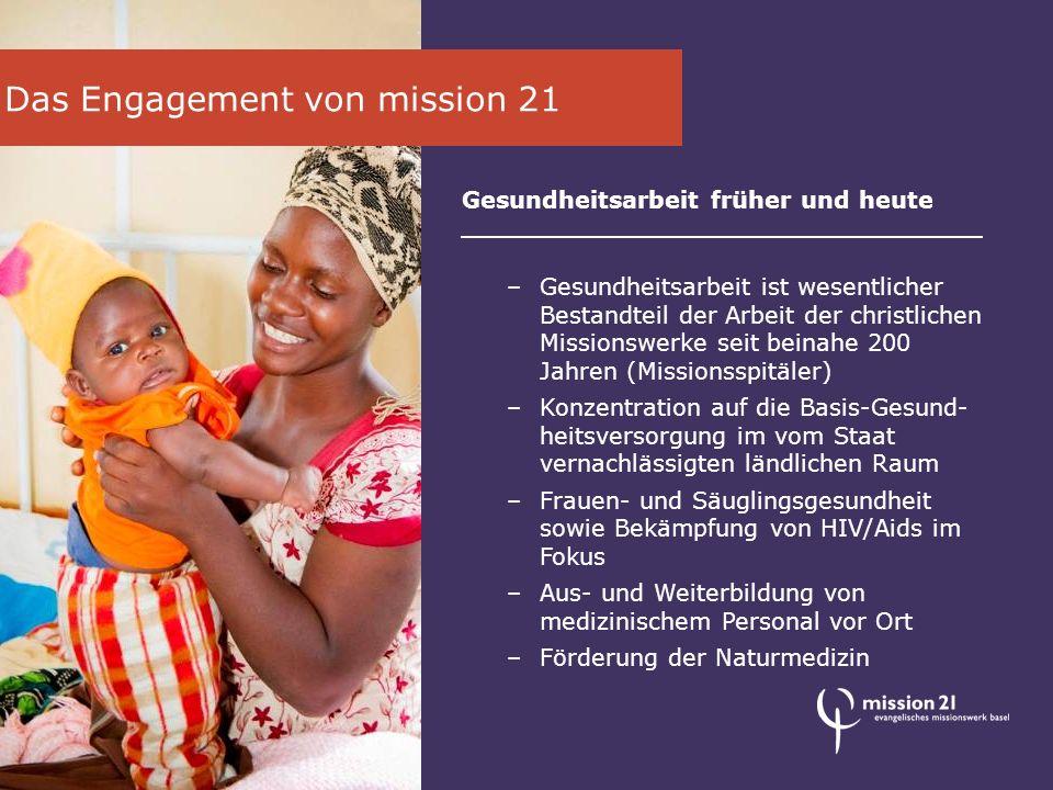 Das Engagement von mission 21 Die HIV/Aids-Arbeit von mission 21 –HIV/Aids-Arbeit als Schwerpunkt in fünf Ländern Afrikas –Präventions- und Aufklärungsarbeit vor allem in ländlichen Regionen mit geringer Aufklärungsrate –Unterstützung von Selbsthilfegruppen –Arbeit mit Aids-Waisen –Ausbildung von Mitarbeitenden für die lokale Aids-Arbeit