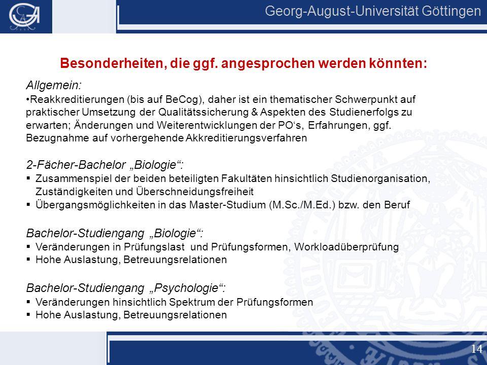 14 Georg-August-Universität Göttingen Allgemein: Reakkreditierungen (bis auf BeCog), daher ist ein thematischer Schwerpunkt auf praktischer Umsetzung der Qualitätssicherung & Aspekten des Studienerfolgs zu erwarten; Änderungen und Weiterentwicklungen der PO's, Erfahrungen, ggf.