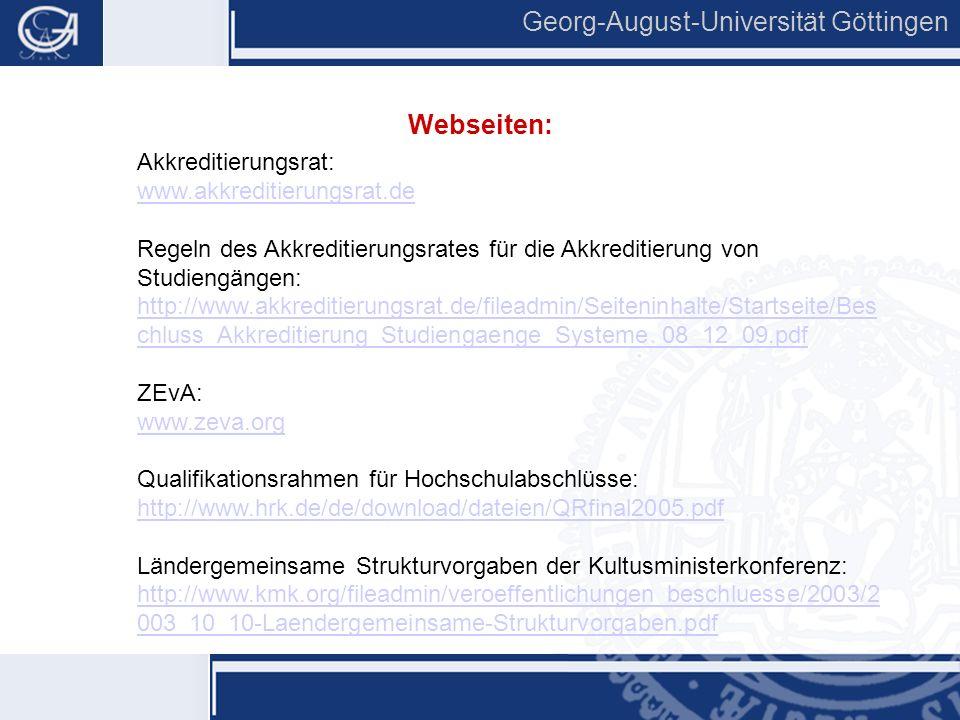 16 Georg-August-Universität Göttingen Akkreditierungsrat: www.akkreditierungsrat.de Regeln des Akkreditierungsrates für die Akkreditierung von Studiengängen: http://www.akkreditierungsrat.de/fileadmin/Seiteninhalte/Startseite/Bes chluss_Akkreditierung_Studiengaenge_Systeme_08_12_09.pdf ZEvA: www.zeva.org Qualifikationsrahmen für Hochschulabschlüsse: http://www.hrk.de/de/download/dateien/QRfinal2005.pdf Ländergemeinsame Strukturvorgaben der Kultusministerkonferenz: http://www.kmk.org/fileadmin/veroeffentlichungen_beschluesse/2003/2 003_10_10-Laendergemeinsame-Strukturvorgaben.pdf Webseiten: