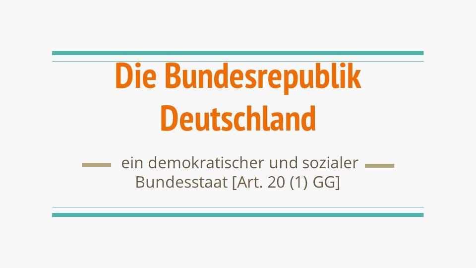 Die Bundesrepublik Deutschland ein demokratischer und sozialer Bundesstaat [Art. 20 (1) GG]