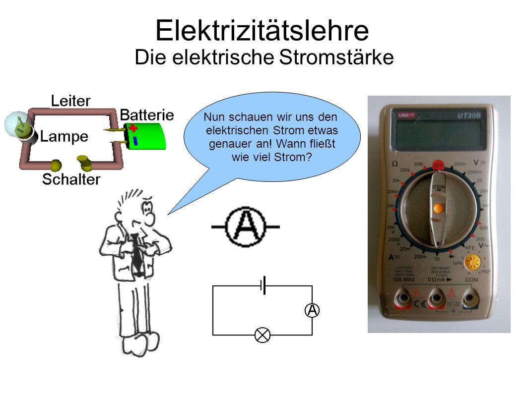 Elektrizitätslehre Die elektrische Stromstärke Nun schauen wir uns den elektrischen Strom etwas genauer an.