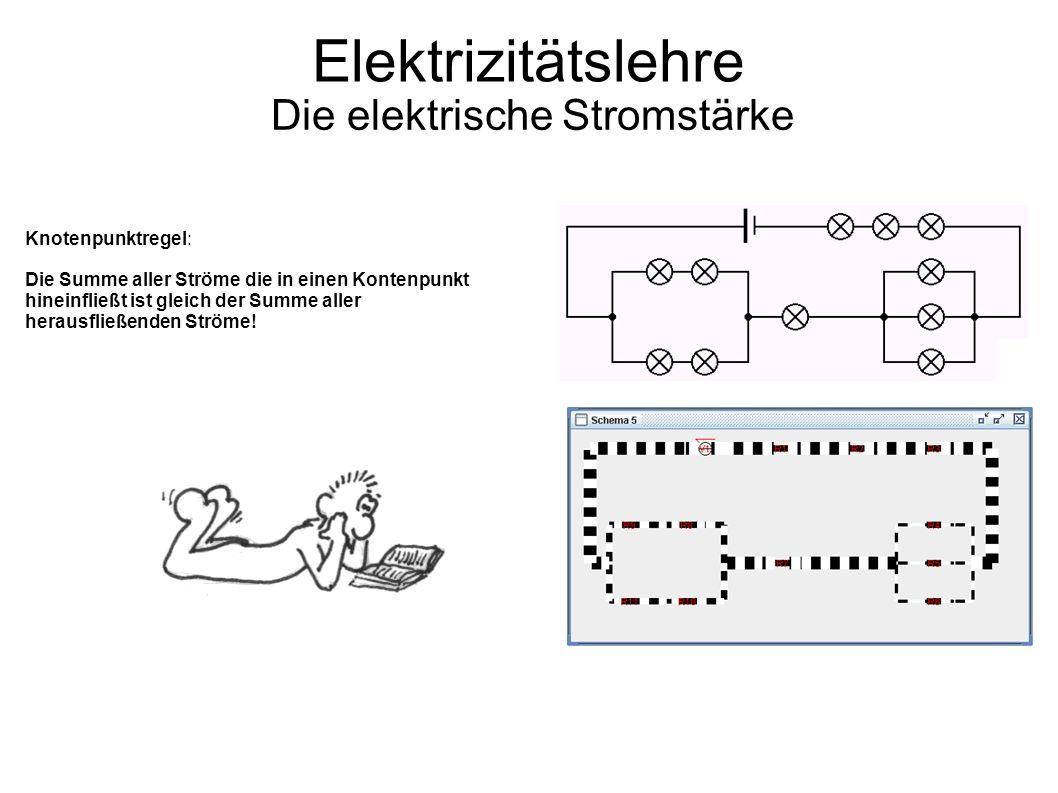 Elektrizitätslehre Die elektrische Stromstärke Knotenpunktregel: Die Summe aller Ströme die in einen Kontenpunkt hineinfließt ist gleich der Summe aller herausfließenden Ströme!