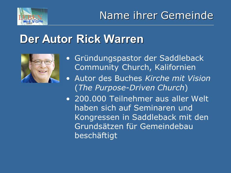 Name ihrer Gemeinde Der Autor Rick Warren Gründungspastor der Saddleback Community Church, Kalifornien Autor des Buches Kirche mit Vision (The Purpose